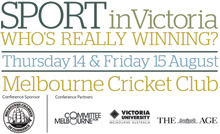 Sport in Victoria - Who's really winning? Thursday 14 & Friday 15 August. Sponsor: Melbourne Chamber of Commerce. Partners: Committee for Melbourne, Victoria University & The Age.